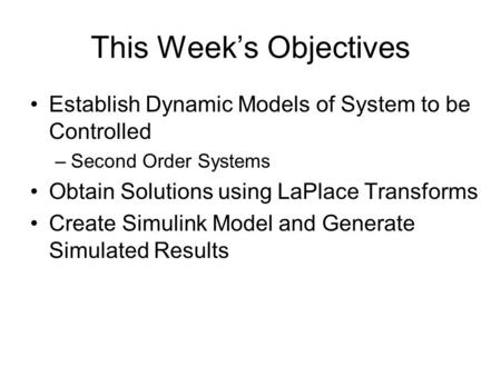 This Week's Objectives Establish Dynamic Models of System to be Controlled –Second Order Systems Obtain Solutions using LaPlace Transforms Create Simulink.