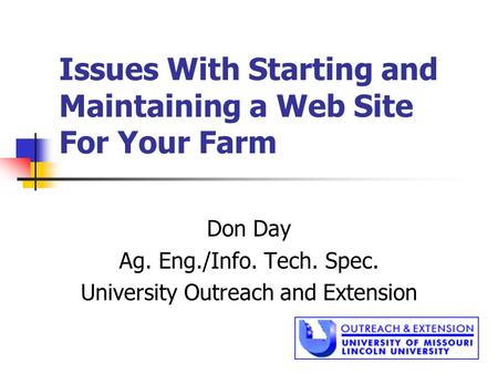 Issues With Starting and Maintaining a Web Site For Your Farm Don Day Ag. Eng./Info. Tech. Spec. University Outreach and Extension.