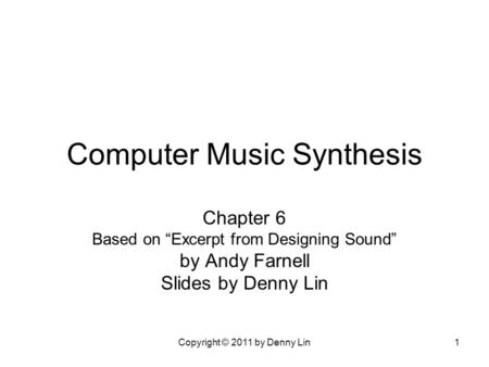 "Copyright © 2011 by Denny Lin1 Computer Music Synthesis Chapter 6 Based on ""Excerpt from Designing Sound"" by Andy Farnell Slides by Denny Lin."