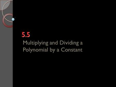 5.5 Multiplying and Dividing a Polynomial by a Constant.