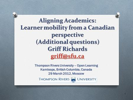 Aligning Academics: Learner mobility from a Canadian perspective (Additional questions) Griff Richards  Thompson Rivers University.