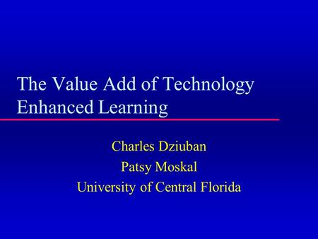 The Value Add of Technology Enhanced Learning Charles Dziuban Patsy Moskal University of Central Florida.