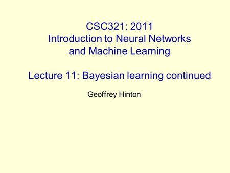 CSC321: 2011 Introduction to Neural Networks and Machine Learning Lecture 11: Bayesian learning continued Geoffrey Hinton.