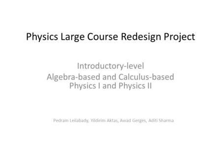 Physics Large Course Redesign Project Introductory-level Algebra-based and Calculus-based Physics I and Physics II Pedram Leilabady, Yildirim Aktas, Awad.