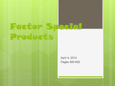 Factor Special Products April 4, 2014 Pages 600-602.