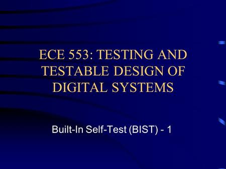 ECE 553: TESTING AND TESTABLE DESIGN OF DIGITAL SYSTEMS Built-In Self-Test (BIST) - 1.