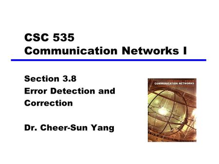 CSC 535 Communication Networks I Section 3.8 Error Detection and Correction Dr. Cheer-Sun Yang.