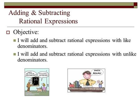 Adding & Subtracting Rational Expressions  Objective: I will add and subtract rational expressions with like denominators. I will add and subtract rational.