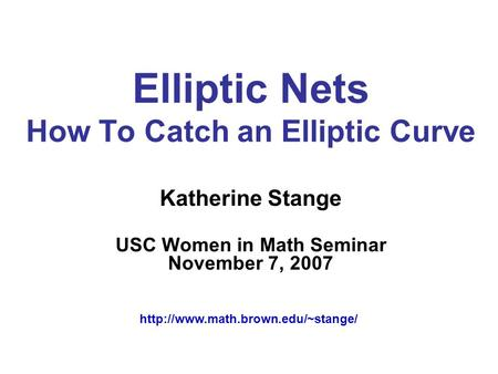 Elliptic Nets How To Catch an Elliptic Curve Katherine Stange USC Women in Math Seminar November 7, 2007