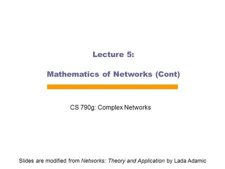Lecture 5: Mathematics of Networks (Cont) CS 790g: Complex Networks Slides are modified from Networks: Theory and Application by Lada Adamic.