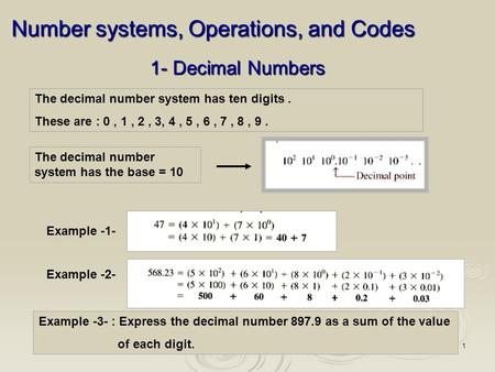 1 1- Decimal Numbers The decimal number system has ten digits. These are : 0, 1, 2, 3, 4, 5, 6, 7, 8, 9. The decimal number system has the base = 10 Example.