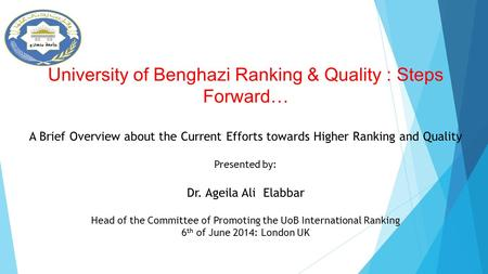 University of Benghazi Ranking & Quality : Steps Forward… A Brief Overview about the Current Efforts towards Higher Ranking and Quality Presented by: Dr.