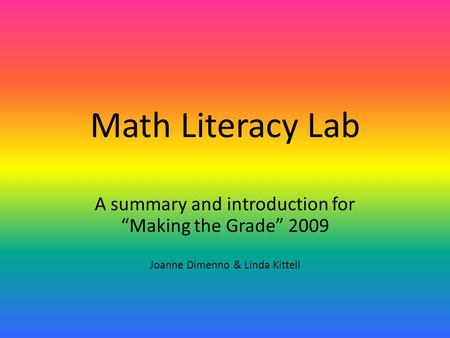 "Math Literacy Lab A summary and introduction for ""Making the Grade"" 2009 Joanne Dimenno & Linda Kittell."