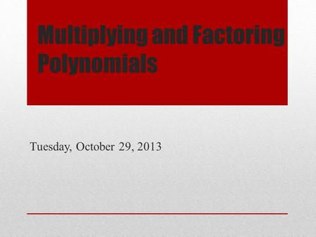 Multiplying and Factoring Polynomials Tuesday, October 29, 2013.