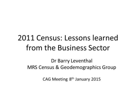 2011 Census: Lessons learned from the Business Sector Dr Barry Leventhal MRS Census & Geodemographics Group CAG Meeting 8 th January 2015.