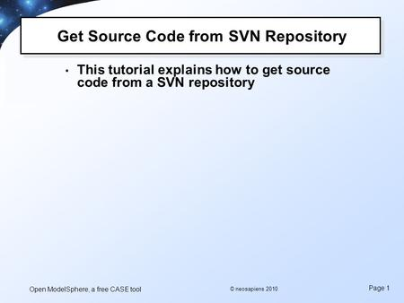Open ModelSphere, a free CASE tool Page 1 © neosapiens 2010 Get Source Code from SVN Repository This tutorial explains how to get source code from a SVN.