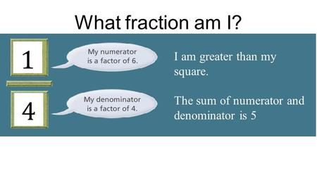 I am greater than my square. The sum of numerator and denominator is 5 What fraction am I?