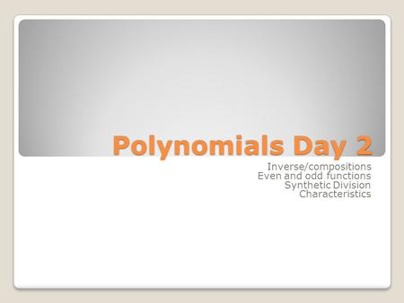 Polynomials Day 2 Inverse/compositions Even and odd functions Synthetic Division Characteristics.