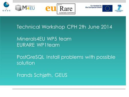 Technical Workshop CPH 2th June 2014 Minerals4EU WP5 team EURARE WP1team PostGreSQL Install problems with possible solution Frands Schjøth, GEUS.