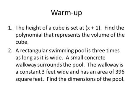 Warm-up 1.The height of a cube is set at (x + 1). Find the polynomial that represents the volume of the cube. 2.A rectangular swimming pool is three times.