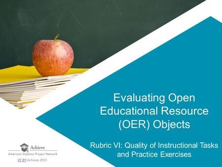 Evaluating Open Educational Resource (OER) Objects Rubric VI: Quality of Instructional Tasks and Practice Exercises CC BYCC BY Achieve 2013.