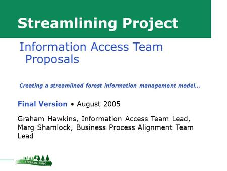 Streamlining Project Final Version August 2005 Graham Hawkins, Information Access Team Lead, Marg Shamlock, Business Process Alignment Team Lead Information.