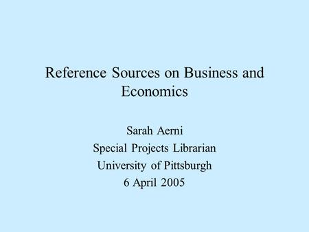 Reference Sources on Business and Economics Sarah Aerni Special Projects Librarian University of Pittsburgh 6 April 2005.
