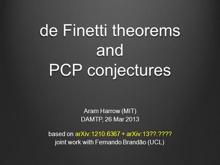 De Finetti theorems and PCP conjectures Aram Harrow (MIT) DAMTP, 26 Mar 2013 based on arXiv:1210.6367 + arXiv:13??.???? joint work with Fernando Brandão.