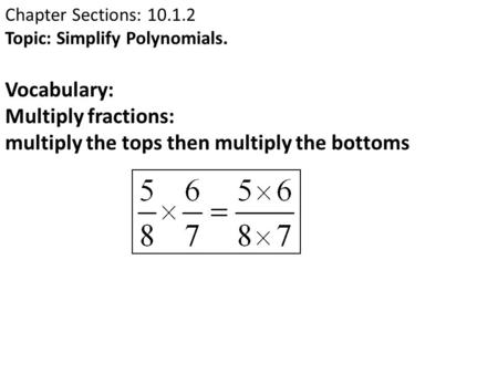 Chapter Sections: 10.1.2 Topic: Simplify Polynomials. Vocabulary: Multiply fractions: multiply the tops then multiply the bottoms.