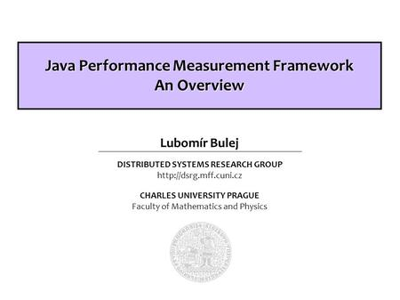 DISTRIBUTED SYSTEMS RESEARCH GROUP  CHARLES UNIVERSITY PRAGUE Faculty of Mathematics and Physics Lubomír Bulej Java Performance.