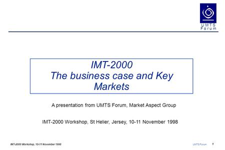 IMT-2000 Workshop, 10-11 November 1998 UMTS Forum 1 U M T S F o r u m IMT-2000 The business case and Key Markets IMT-2000 Workshop, St Helier, Jersey,