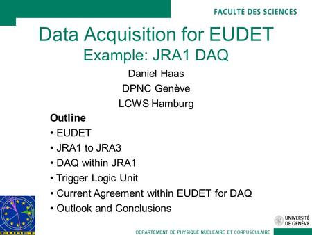 DEPARTEMENT DE PHYSIQUE NUCLEAIRE ET CORPUSCULAIRE Data Acquisition for EUDET Example: JRA1 DAQ Daniel Haas DPNC Genève LCWS Hamburg Outline EUDET JRA1.