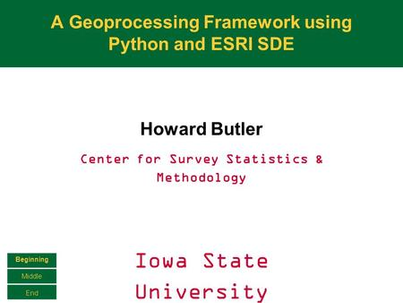 A Geoprocessing Framework using Python and ESRI SDE Howard Butler Center for Survey Statistics & Methodology Iowa State University Beginning Middle End.