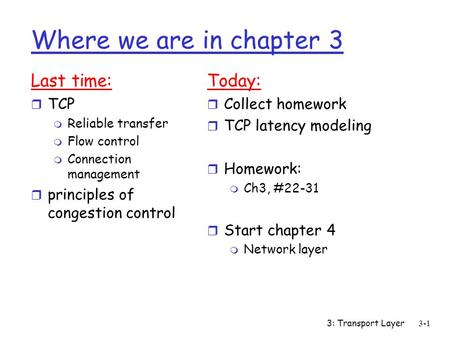 3: Transport Layer3-1 Where we are in chapter 3 Last time: r TCP m Reliable transfer m Flow control m Connection management r principles of congestion.