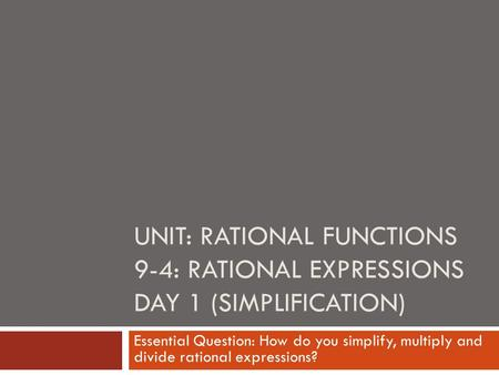 UNIT: RATIONAL FUNCTIONS 9-4: RATIONAL EXPRESSIONS DAY 1 (SIMPLIFICATION) Essential Question: How do you simplify, multiply and divide rational expressions?