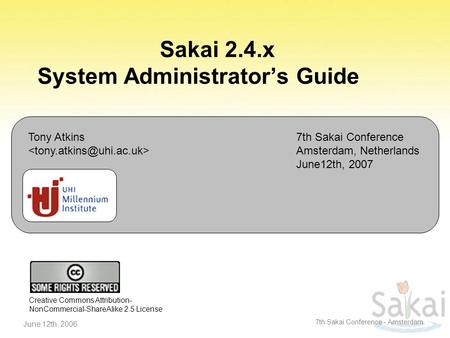 June 12th, 2006 7th Sakai Conference - Amsterdam Sakai 2.4.x System Administrator's Guide Tony Atkins 7th Sakai Conference Amsterdam, Netherlands June12th,