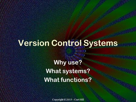 Copyright © 2015 – Curt Hill Version Control Systems Why use? What systems? What functions?