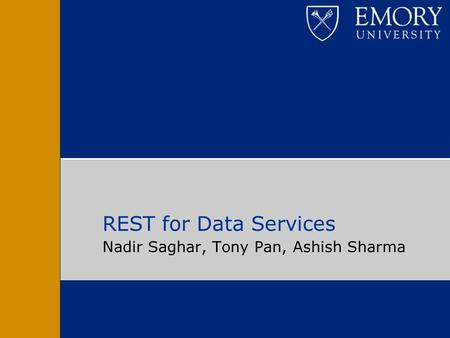 Nadir Saghar, Tony Pan, Ashish Sharma REST for Data Services.