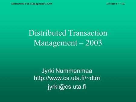 Distributed Txn Management, 2003Lecture 1 / 7.10. Distributed Transaction Management – 2003 Jyrki Nummenmaa