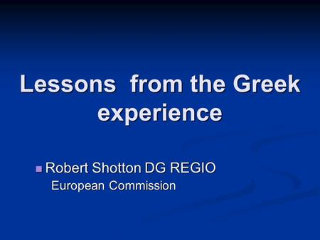 Lessons from the Greek experience Robert Shotton DG REGIO Robert Shotton DG REGIO European Commission.