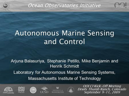 Ocean Observatories Initiative OOI CI Kick-Off Meeting Devils Thumb Ranch, Colorado September 9-11, 2009 Autonomous Marine Sensing and Control Arjuna Balasuriya,