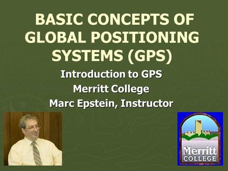 BASIC CONCEPTS OF GLOBAL POSITIONING SYSTEMS (GPS) Introduction to GPS Merritt College Marc Epstein, Instructor.