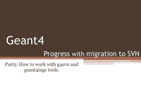 Progress with migration to SVN Part3: How to work with g4svn and geant4tags tools. Geant4.