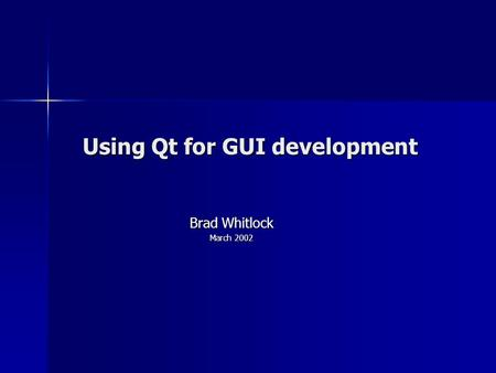 Using Qt for GUI development Brad Whitlock March 2002.