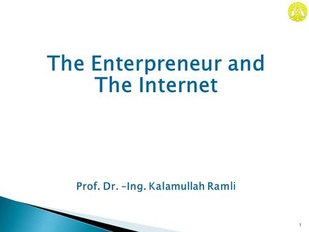 Prof. Dr. –Ing. Kalamullah Ram li 1 The Enterpreneur and The Internet.