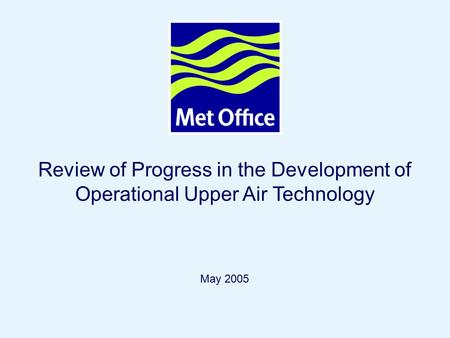 Page 1© Crown copyright 2004 Review of Progress in the Development of Operational Upper Air Technology May 2005.