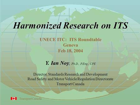 Transport Canada Harmonized Research on ITS Y. Ian Noy, Ph.D., P.Eng., CPE Director, Standards Research and Development Road Safety and Motor Vehicle Regulation.
