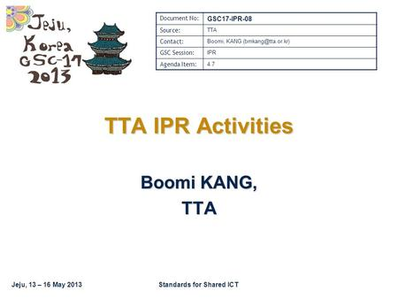 Jeju, 13 – 16 May 2013Standards for Shared ICT TTA IPR Activities Boomi KANG, TTA Document No: GSC17-IPR-08 Source: TTA Contact: Boomi, KANG