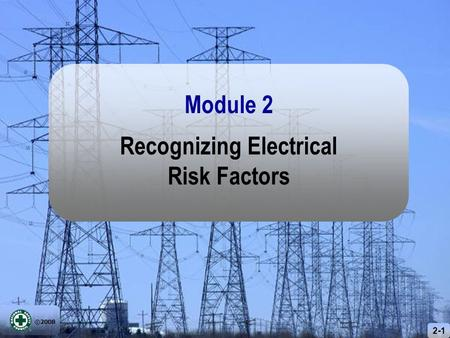 ©2008 2-1 Recognizing Electrical Risk Factors Module 2.