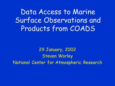 Data Access to Marine Surface Observations and Products from COADS 29 January, 2002 Steven Worley National Center for Atmospheric Research.